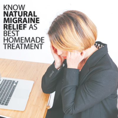 Know Natural Migraine Relief as Best Homemade Treatment